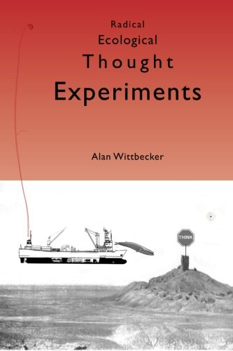 Radical Ecological Thought Experiments: On Ecological & Cultural Topics at Local & Global Scales (Volume 1)
