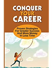 Conquer Your Career: Proven Strategies For Greater Success And More Money In Less Time: Impactful Career Development Books