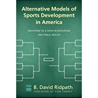 Alternative Models of Sports Development in America: Solutions to a Crisis in Education...