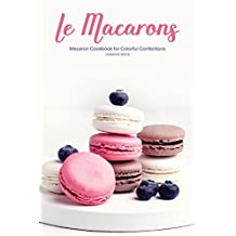 Le Macarons: Macaron Cookbook for Colorful Confections