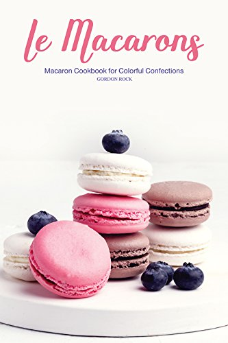 Le Macarons: Macaron Cookbook for Colorful Confections by Gordon Rock
