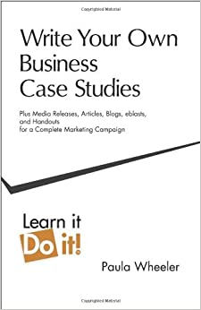 Write Your Own Business Case Studies: Plus Media Releases, Articles, Blogs, Eblasts, and Handouts for a Complete Marketing Campaign
