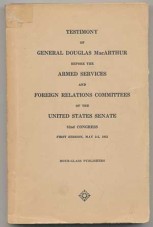 Testimony of General Douglas MacArthur Before the Armed Services and Foreign Relations Committees of the United States Senate, 82nd Congress, First Session, May 3-5, - Macarthur Glass