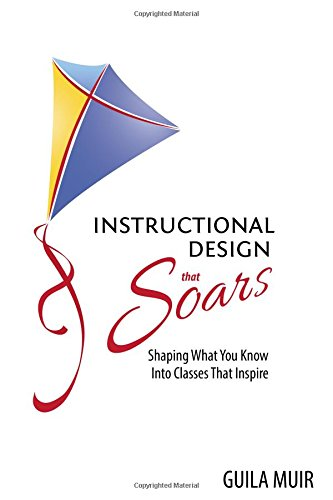 Instructional Design That Soars Shaping What You Know Into Classes That Inspire Guila Muir 9781937454739 Amazon Com Books