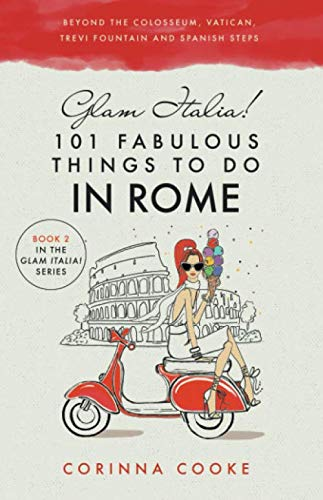 Glam Italia! 101 Fabulous Things to Do in Rome: Beyond the Colosseum, the Vatican, the Trevi Fountain, and the Spanish Steps ()