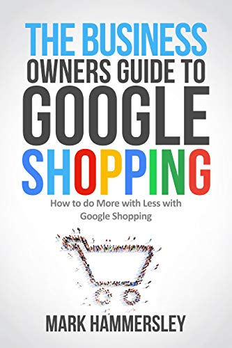 THE BUSINESS OWNER'S GUIDE TO GOOGLE SHOPPING: How To Do More With Less  With Google Shopping