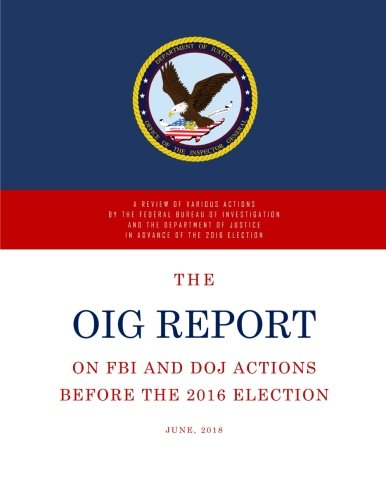 The OIG Report: A Review of Various Actions by the Federal Bureau of Investigation and the Department of Justice in Advance of the 2016 Election