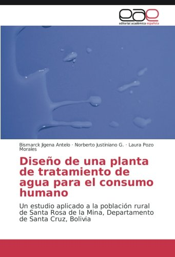 Descargar Libro Diseño De Una Planta De Tratamiento De Agua Para El Consumo Humano: Un Estudio Aplicado A La Población Rural De Santa Rosa De La Mina, Departamento De Santa Cruz, Bolivia Bismarck Jigena Antelo