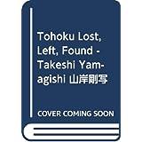 Tohoku Lost, Left, Found - Takeshi Yamagishi 山岸剛写真集