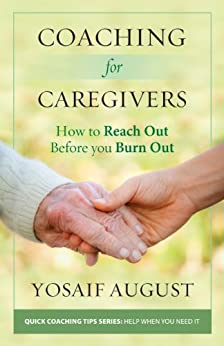 Coaching for Caregivers: How to Reach Out Before You Burn Out (Quick Coaching Tips Series: Help When You Need It) by [August, Yosaif]