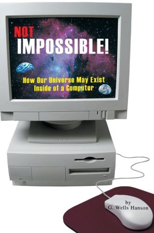 Not Impossible!: How Our Universe May Exist Inside of a Computer PDF