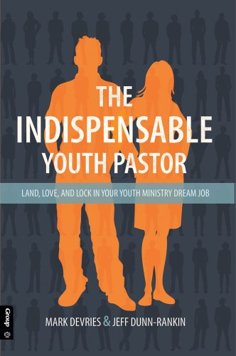 The Indispensable Youth Pastor: Land, Love and Lock in Your Youth Ministry Dream Job