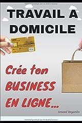 Travail à domicile: Crée ton Business en Ligne: Comment crée un business en ligne et gagner de l'argent sur internet. Les meilleurs idées de business en ligne rentables. (French Edition) Paperback