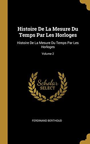 Histoire de la Mesure Du Temps Par Les Horloges Histoire de la Mesure Du Temps Par Les Horloges; Volume 2  [Berthoud, Ferdinand] (Tapa Dura)