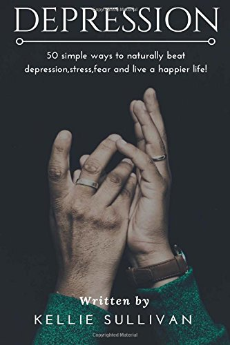 Depression: 50 Simple Ways To Naturally Beat Depression,Stress,Fear And Live A Happier Life! (The Depression Cure, Self-Help, Stress, Stop Negative Thinking)