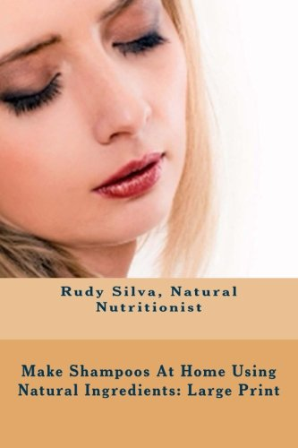 Make Shampoos At Home Using Natural Ingredients: Large Print: Discover recipes for quality natural hair shampoos (Using Natural)