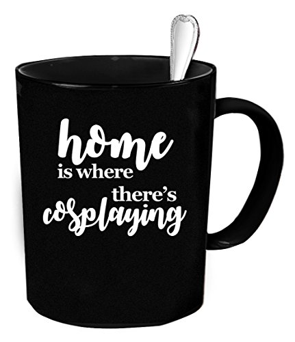 Cosplaying Coffee Mug - 11 oz. Home is where there's Cosplaying funny gift.