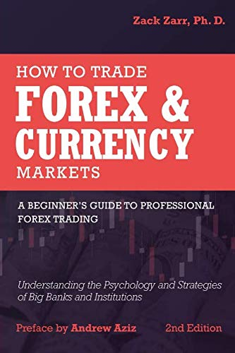 How to Trade Forex and Currency Markets: A Beginner's Guide to Professional Forex Trading: Understanding the Psychology and Strategies of Big Banks and Institutions (Best Days To Trade Forex)