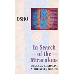 In Search of the Miraculous: Chakras, Kundalini and the Seven Bodies Osho