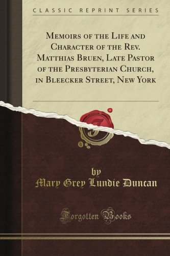 Memoirs of the Life and Character of the Rev. Matthias Bruen, Late Pastor of the Presbyterian Church, in Bleecker Street, New York (Classic - Street Bleecker York New