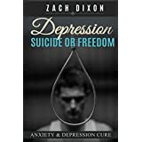 Depression: Suicide Or Freedom: Anxiety & Depression Cure ($1000+ Worth of free BONUSES INSIDE- Overcome Your Pain,Fear & Depression NOW)