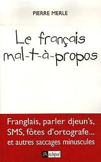Le français mal-t-à-propos : [franglais, parler d'jeun's, SMS, fôtes d'ortografe... et autres saccages minuscules], Merle, Pierre