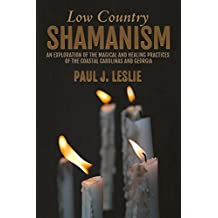 Low Country Shamanism: An Exploration of the Magical and Healing Practices  of the  Coastal Carolinas and Georgia