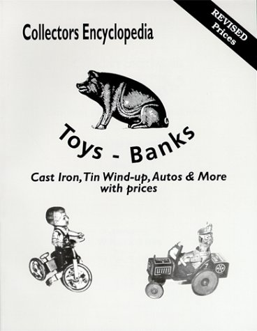 Read Online Collectors Encyclopedia Toys-Banks: Cast Iron, Tin Wind-Up, Autos & More With Prices pdf