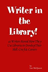 Writer in the Library: 41 Writers Reveal How They Use Libraries to Develop Their Skill, Craft & Careers