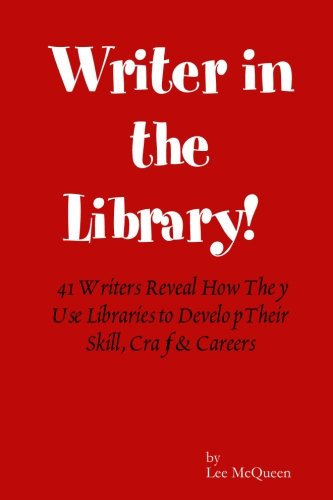 Novelist in the Library: 41 Writers Reveal How They Use Libraries to Develop Their Skill, Craft & Careers