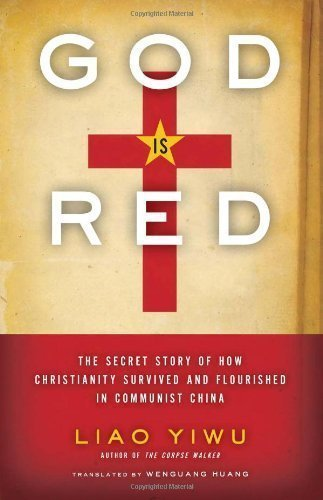 God Is Red: The Secret Story of How Christianity Survived and Flourished in Communist China 1st (first) Edition by Yiwu, Liao published by HarperOne (2011)