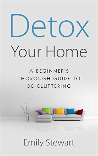 DETOX YOUR HOME; A Beginner's  Thorough Guide  TO DE-CLUTTERING
