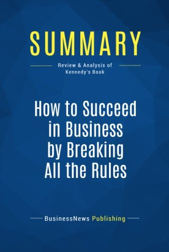Summary: How to Succeed in Business by Breaking All the Rules: Review and Analysis of Kennedy