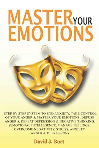 Mаѕtеr Your Emоtiоnѕ: Step by Step System to End Anxiety,Take Control of Your Anger and Master Your Emotions, Defuse Anger and Defeat Depression & Negative Thinking…(Emоtiоnаl Intеlligеnсе….)