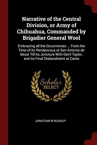 Cami Wool - Narrative of the Central Division, or Army of Chihuahua, Commanded by Brigadier General Wool: Embracing all the Occurrences From the Time of its Taylor, and its Final Disbandment at Cama