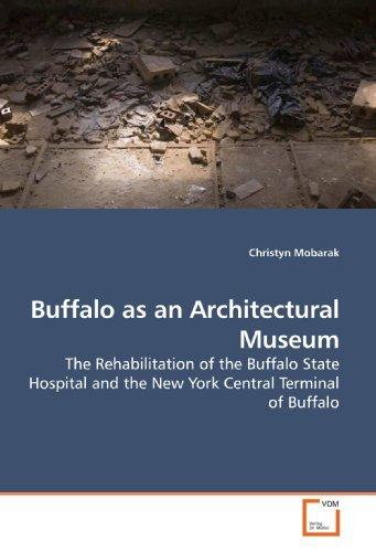 Buffalo as an Architectural Museum: The Rehabilitation of the Buffalo State Hospital and the New York Central Terminal of Buffalo by Christyn Mobarak (2009-07-26)
