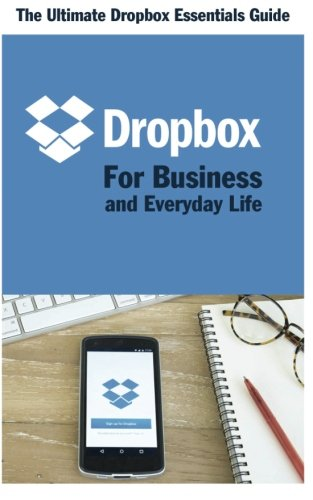 Dropbox For Business And Everyday Life  The Ultimate Dropbox Essentials Guide