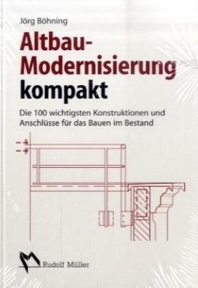Altbau-Modernisierung kompakt: Die 100 wichtigsten Konstruktionen und Anschlüsse für das Bauen im Bestand