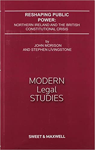 MORISON RESHAPING PUBLIC POWER: Northern Ireland and the British Constitutional Crisis (Modern Legal Studies)