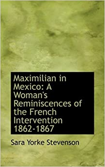 Book Maximilian in Mexico: A Woman's Reminiscences of the French Intervention 1862-1867