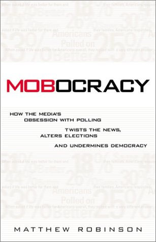Mobocracy  How The Media's Obsession With Polling Twists The News Alters Elections And Undermines Democracy