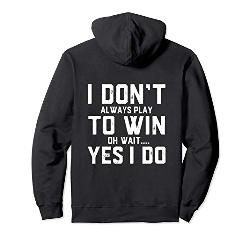 I Don't Always Play TO Win Oh wait.. Yes I do - Competitive Pullover -