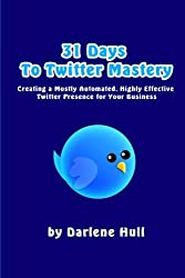 31 Days to Twitter Mastery: Creating a Mostly Automated, Highly Effective Twitter Presence for Your Business