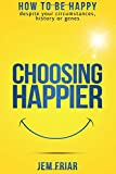 Choosing Happier: How to be happy despite your circumstances, history or genes (The Practical Happiness Series) (Volume 1)