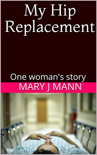 My Hip Replacement: One woman's story by [Mann, Mary J]