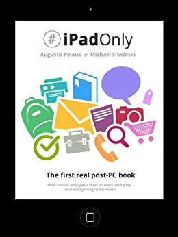 #iPadOnly. The first real post-PC book. How to use only your iPad to work, play and everything in between. by [Pinaud, Augusto, Sliwinski, Michael]