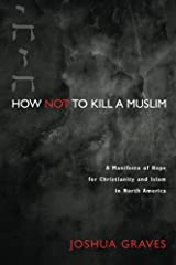 How Not to Kill a Muslim: A Manifesto of Hope for Christianity and Islam in North America
