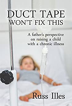 Duct Tape Won't Fix This: A Father's Perspective on Raising a Child with a Chronic Illness by [Illes, Russ]