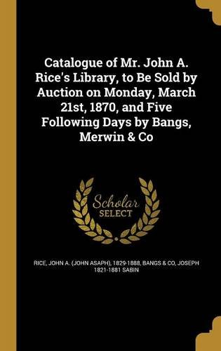 Catalogue of Mr. John A. Rice's Library, to Be Sold by Auction on Monday, March 21st, 1870, and Five Following Days by Bangs, Merwin & Co PDF