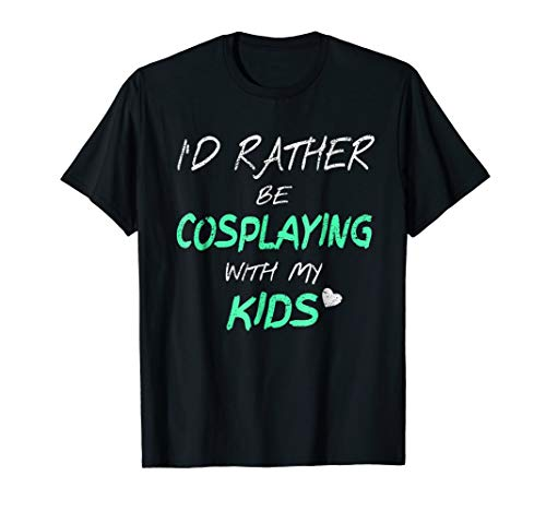 I'd Rather Be Cosplaying With My Kids - Funny Cosplay Shirt